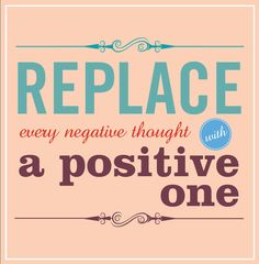 Replace every negative thought with a positive one