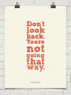 Don't look back. You're not going that way...you know that's RIGHT!!