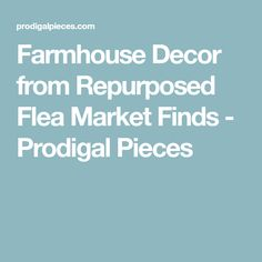 Farmhouse Decor from Repurposed Flea Market Finds - Prodigal Pieces