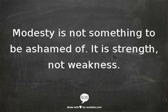 Modesty is not something to be ashamed of. It is strength, not weakness!