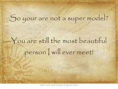 So your are not a super model? You are still the most beautiful person I will ever meet!