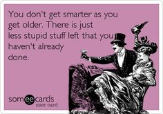 You don't get smarter as you get older. There is just less stupid stuff left that you haven't already done.