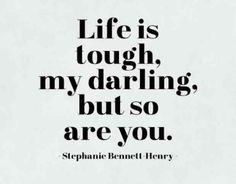 "What a fantastic motto to say to EVERYONEEEE ""Life is tough, darling, but so are you."" — Stephanie Bennett-Henry"