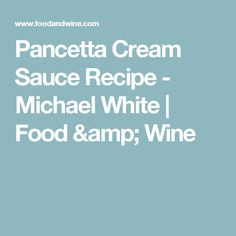 Pancetta Cream Sauce Recipe  - Michael White   Food & Wine