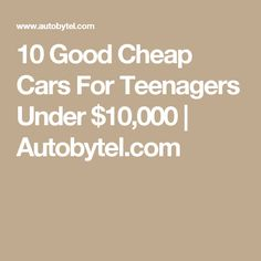 10 Good Cheap Cars For Teenagers Under $10,000 | Autobytel.com Car Buying Guide, Cheap Cars, Good And Cheap, Teenagers, Tips, Advice, Youth