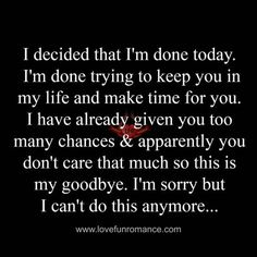 I decided that I'm done today. I'm done trying to keep you in my life and make time for you. I have already given you too many chances & apparently you don't care that much so this is my goodbye. I'm sorry but I can't do this anymore. True Quotes, Great Quotes, Quotes To Live By, Inspirational Quotes, Done Trying, I Cant Do This, The Victim, Relationship Quotes, Relationships