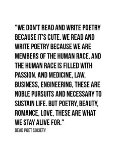 """""""But poetry, beauty, romance, love, these are what we stay alive for"""" -Dead Poets Society"""