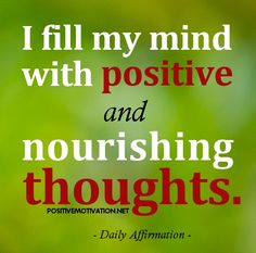 Daily Positive Affirmations for self esteem - I fill my mind with positive and nourishing thoughts.