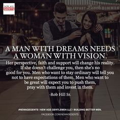 Love quote and saying Image Description A man with dreams needs a woman with vision. Her perspective, faith and support will change his reality. If she doesn't challenge you, then she's no good for you. Men who want Men Quotes, Funny Quotes, Female Quotes, Food Quotes, Qoutes, Dream Quotes, Quotes To Live By, Rob Hill Sr, Vision Quotes
