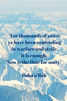 """""""For thousands of years ye have been contending in warfare and strife. It is enough. Now is the time for unity"""" Baha'u'llah """"To be a Baha'i simply means to love all the world; to love humanit..."""