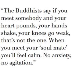 """""""The Buddhists say if you meet somebody and your heart pounds, your hands shake, your knees go weak, that's not the one. When you meet your 'soul mate' you'll feel calm. No anxiety, no agitation."""" — Monica Drake"""