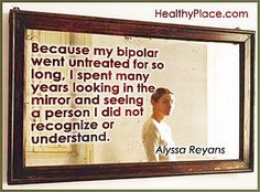 Bipolar quote:  Because my bipolar went untreated for so long, I spent many years looking in the mirror and seeing a person I did not recognize or understand. http://www.healthyplace.com/bipolar-disorder/