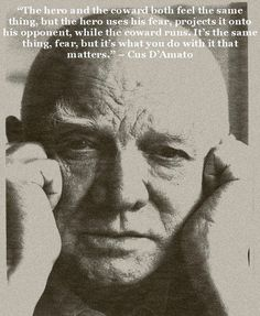 """""""The hero and the coward both feel the same thing, but the hero uses his fear, projects it onto his opponent, while the coward runs. It's the same thing, fear, but it's what you do with it that matters."""" - Cus D'Amato"""