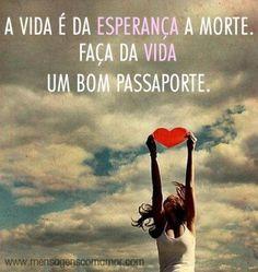 A vida é da esperança a morte. Faça da vida um bom passaporte. #vida