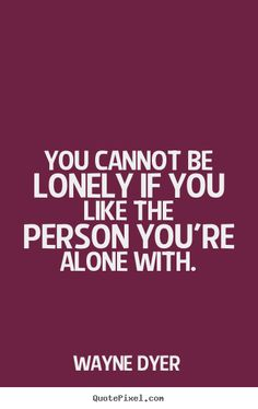 Wayne Dyer picture quotes - You cannot be lonely if you like the person you're.. - Love quotes