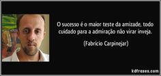 O sucesso é o maior teste da amizade, todo cuidado para a admiração não virar inveja. (Fabrício Carpinejar)