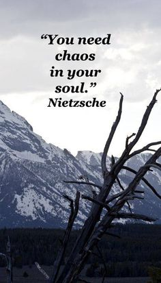 You need chaos in your soul. -Nietzsche