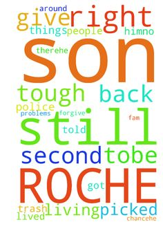 Please also prayers for my son ROCHE!!! HE is still - Please also prayers for my son ROCHE HE is still LIVING in Jersey but things are kind of tough for him.No fam thereHE made some bad choices but THE LORD can give him a second chanceHe lived with some friends who are not the right people tobe around He had a warrent and was picked up by the police and when he got back they told him that they put all his stuff in the trash I forgive them So he has some problems and need GODS HELPPlease pray…