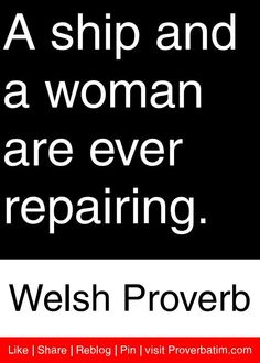 A ship and a woman are ever repairing. - Welsh Proverb #proverbs #quotes