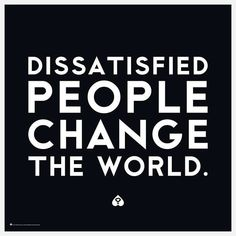 dissatisfied people change the world, motivational quotes, motivational image quotes, motivational picture quote, motivational image, motivation picture quote, motivation image, inspirational images,