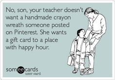 Teacher appreciation, gift card to a place with happy hour! Lol. Teacher humor.
