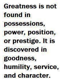 Greatness is not found in possessions, power, position, or prestige.  It is discovered in goodness, humility, service and character.