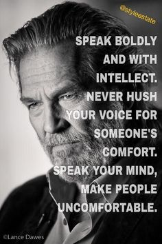 Speak boldy and with intellect. Never hush your voice for someone's comfort. Speak your mind, make people uncomfortable.