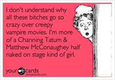 Funny Movies Ecard: I don't understand why all these bitches go so crazy over creepy vampire movies. I'm more of a Channing Tatum & Matthew McConaughey half naked on stage kind of girl.