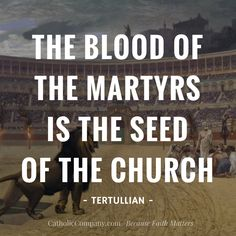 """""""The Blood of the Martyrs is the Seed of the Church"""" - Tertullian"""
