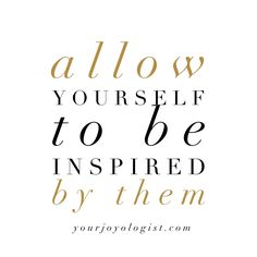 Allow yourself to be inspired by them. | Your Joyologist
