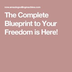 The Complete Blueprint to Your Freedom is Here!