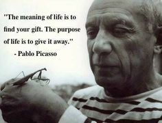 """Mission in life. #quotes """"The meaning of life is to find your gift. The purpose of life is to give it away."""" Pablo Picasso"""