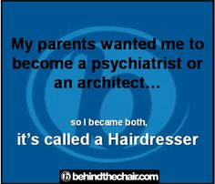 "My Parents wanted me to become a psychiatrist or architect.. so i become both IT""S CALLED A HAIRDRESSER!"