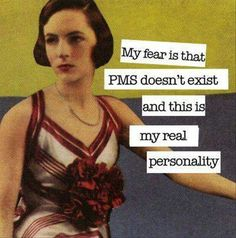 My fear is that PMS doesn't exist and this is my real personality. Wooops!! That would suck!! Haha