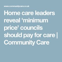 Home care leaders reveal 'minimum price' councils should pay for care | Community Care