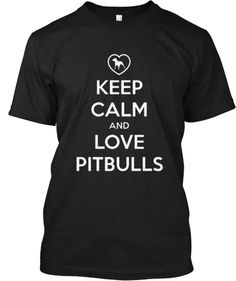 keep calm and love pitbulls...wouldn't mind having a shirt like this.