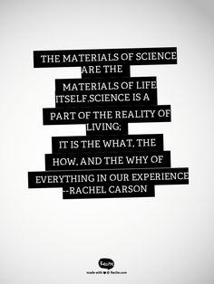 The materials of science are the materials of life itself.Science is a part of the reality of living; it is the what, the how, and the why of everything in our experience --Rachel Carson - Quote From Recite.com #RECITE #QUOTE