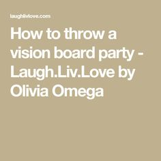 How to throw a vision board party - Laugh.Liv.Love by Olivia Omega
