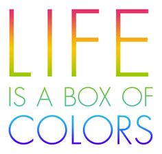 """Life is a box of colors."""