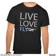 Live Love Fly Tee Shirt Great message to let the world know you live & love to fly. Fantastic gifts for pilots, aviation buffs, air show lovers, student pilots, flight instructors, etc. Looks great on many different products and colors of tees.#fly #flying #aviation #airplane #live #love #forsale #shirt #piotshirt   More aviation items in my store - http://www.zazzle.com/clearedtoland