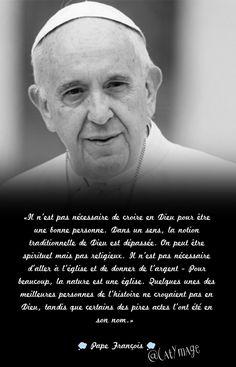 «Il n'est pas nécessaire de croire en Dieu pour être une bonne personne. Dans un sens, la notion traditionnelle de Dieu est dépassée. On peut être spirituel mais pas religieux. Il n'est pas nécessaire d'aller à l'église et de donner de l'argent - Pour beaucoup, la nature est une église. Quelques unes des meilleures personnes de l'histoire ne croyaient pas en Dieu, tandis que certains des pires actes l'ont été en son nom.» Pape François #PapeFrançois