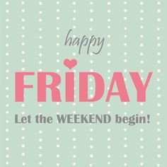 Happy Friday! Let the weekend begin!