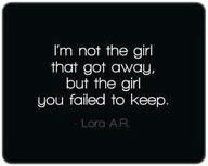 im not the girl that got away  but the girl you failed to keep.