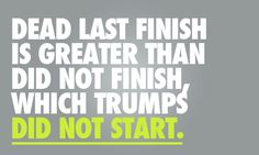 I have finished dead last more than once. I have failed to finish, once. Neither one felt as bad as not starting.