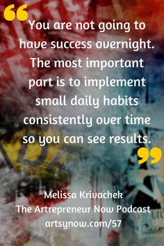 """You are not going to have success overnight. The most important part is to implement small daily habits consistently over time so you can see results.""-Melissa Krivachek"
