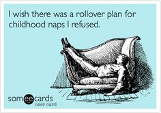 I wish there was a rollover plan for childhood naps I refused.