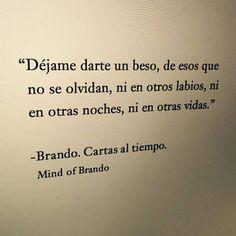 """""""Déjame darte un beso, de esos que no se olvidan, ni en otros labios, ni en otras noches, ni en otras vidas.""""  -Brando. Cartas al tiempo."""
