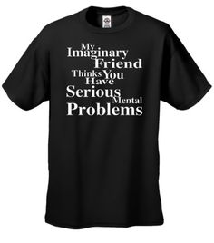 Funny T-Shirts Size L (My Imaginary Friend Thinks You Have Serious Mental Problems) Humorous Slogans Comical Sayings Tee Shirt; Great Gift Ideas for Adults, Men, Women, Boys, Youth, & Teens, Collectible LOL Novelty Shirts Signature Depot http://www.amazon.com/dp/B0045KC2UM/ref=cm_sw_r_pi_dp_XNUyub0AXX8NA