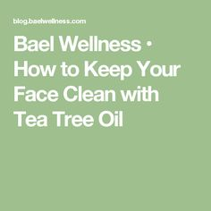 Bael Wellness • How to Keep Your Face Clean with Tea Tree Oil