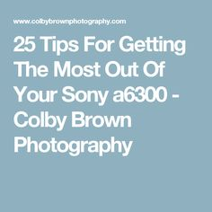 25 Tips For Getting The Most Out Of Your Sony a6300 - Colby Brown Photography